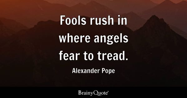Fools rush in where angels fear to tread. - Alexander Pope
