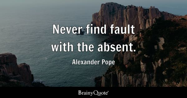 Never find fault with the absent. - Alexander Pope