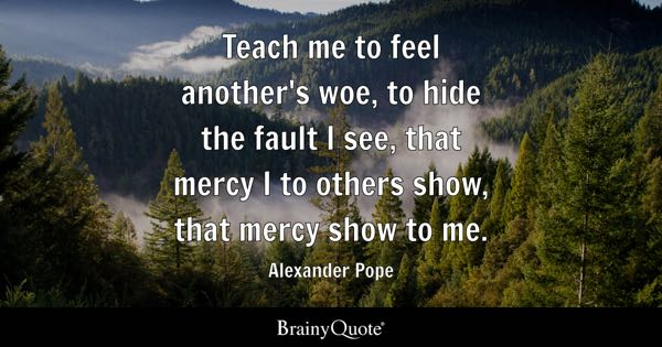 Teach me to feel another's woe, to hide the fault I see, that mercy I to others show, that mercy show to me. - Alexander Pope