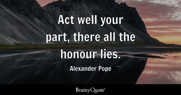 Act well your part, there all the honour lies. - Alexander Pope