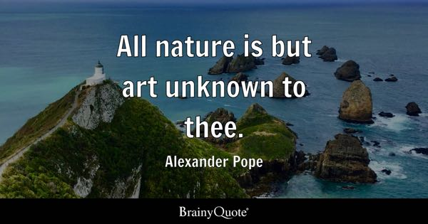 All nature is but art unknown to thee. - Alexander Pope
