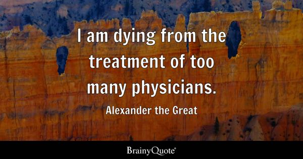 I am dying from the treatment of too many physicians. - Alexander the Great