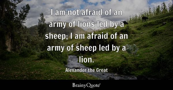 I am not afraid of an army of lions led by a sheep; I am afraid of an army of sheep led by a lion. - Alexander the Great