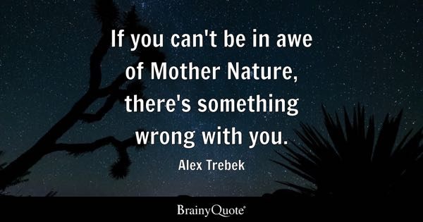 If you can't be in awe of Mother Nature, there's something wrong with you. - Alex Trebek