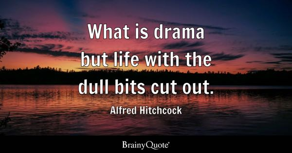 What is drama but life with the dull bits cut out. - Alfred Hitchcock