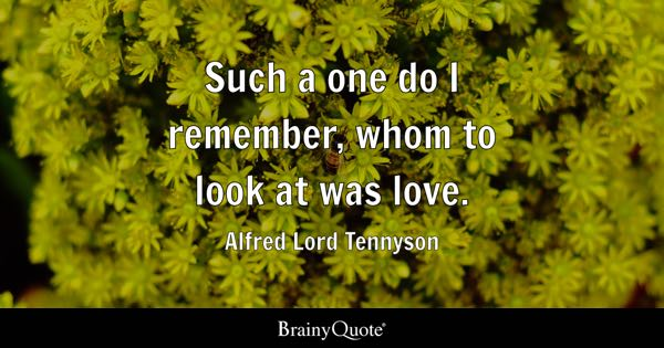 Such a one do I remember, whom to look at was love. - Alfred Lord Tennyson