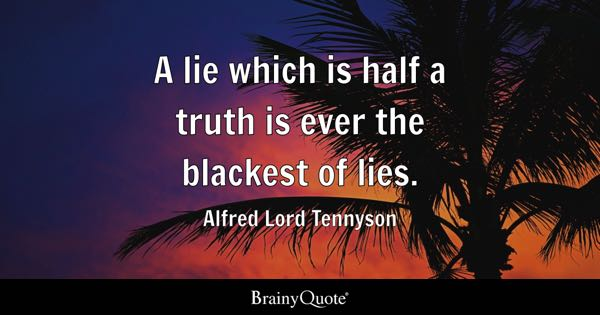 A lie which is half a truth is ever the blackest of lies. - Alfred Lord Tennyson