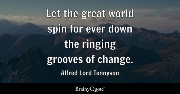 Let the great world spin for ever down the ringing grooves of change. - Alfred Lord Tennyson