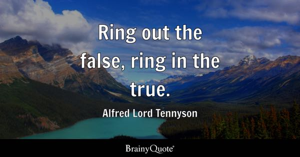 Ring out the false, ring in the true. - Alfred Lord Tennyson