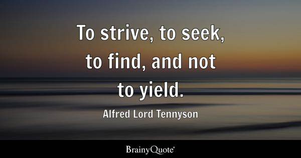 To strive, to seek, to find, and not to yield. - Alfred Lord Tennyson