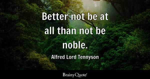 Better not be at all than not be noble. - Alfred Lord Tennyson