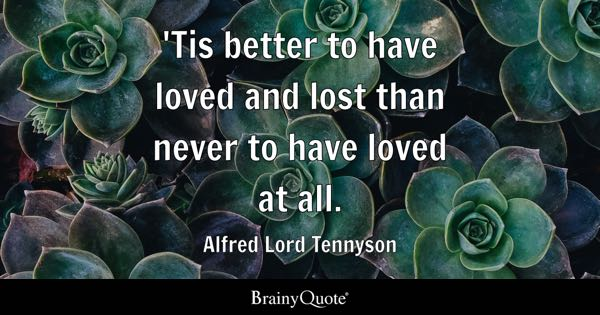 'Tis better to have loved and lost than never to have loved at all. - Alfred Lord Tennyson