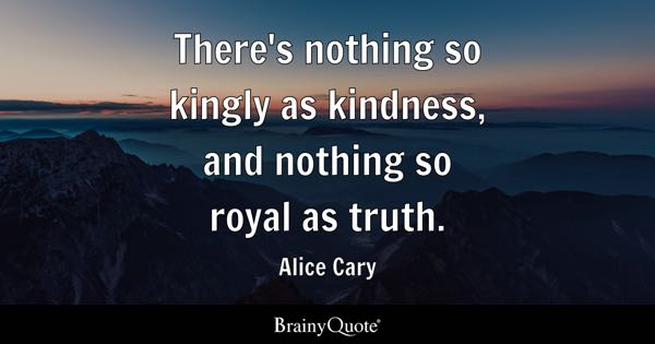 There's nothing so kingly as kindness, and nothing so royal as truth. - Alice Cary