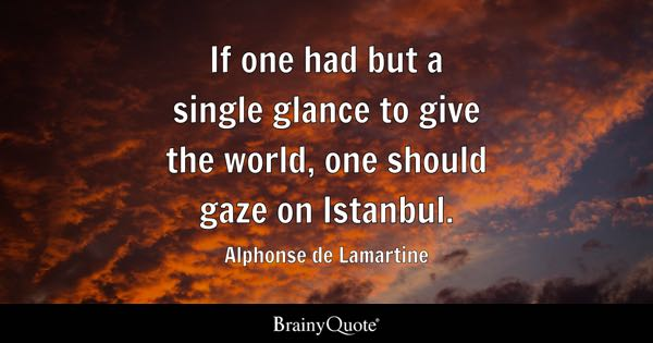 If one had but a single glance to give the world, one should gaze on Istanbul. - Alphonse de Lamartine