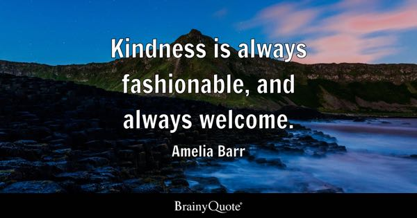 Kindness is always fashionable, and always welcome. - Amelia Barr