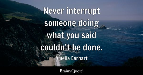 Never interrupt someone doing what you said couldn't be done. - Amelia Earhart