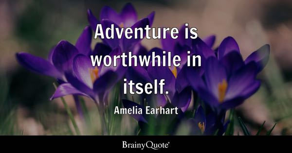 Adventure is worthwhile in itself. - Amelia Earhart