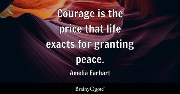 Courage is the price that life exacts for granting peace. - Amelia Earhart