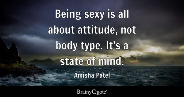 Being sexy is all about attitude, not body type. It's a state of mind. - Amisha Patel