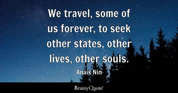 We travel, some of us forever, to seek other states, other lives, other souls. - Anais Nin