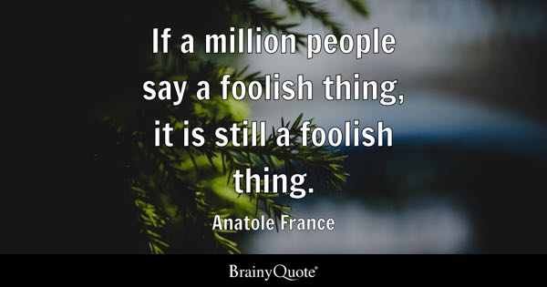 If a million people say a foolish thing, it is still a foolish thing. - Anatole France