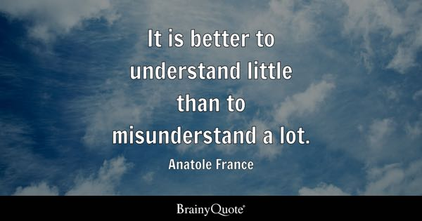 It is better to understand little than to misunderstand a lot. - Anatole France