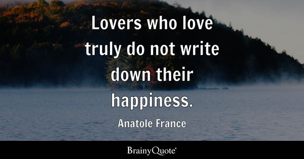 Lovers who love truly do not write down their happiness. - Anatole France