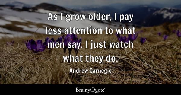 As I grow older, I pay less attention to what men say. I just watch what they do. - Andrew Carnegie