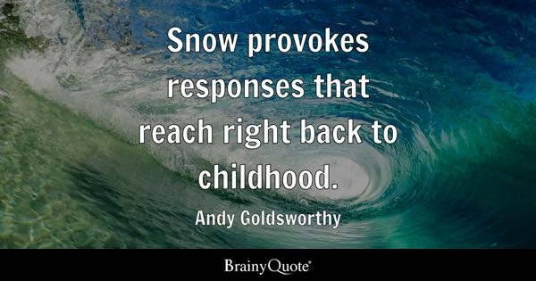 Snow provokes responses that reach right back to childhood. - Andy Goldsworthy