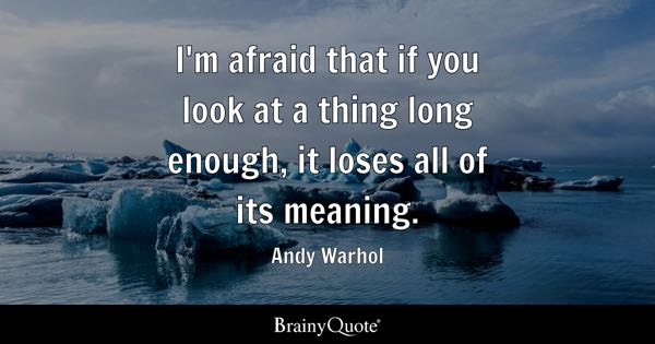 I'm afraid that if you look at a thing long enough, it loses all of its meaning. - Andy Warhol