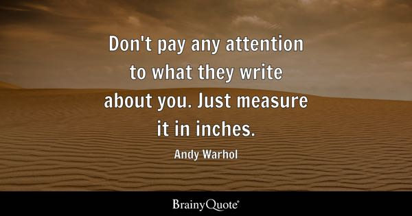 Don't pay any attention to what they write about you. Just measure it in inches. - Andy Warhol