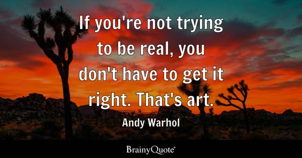 If you're not trying to be real, you don't have to get it right. That's art. - Andy Warhol
