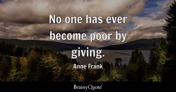 No one has ever become poor by giving. - Anne Frank
