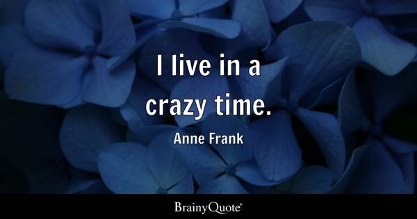 I live in a crazy time. - Anne Frank