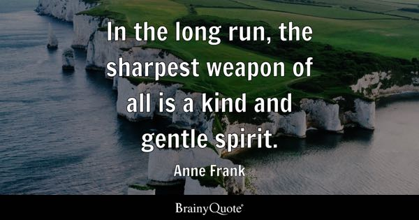 In the long run, the sharpest weapon of all is a kind and gentle spirit. - Anne Frank