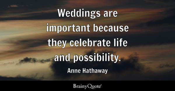 Weddings are important because they celebrate life and possibility. - Anne Hathaway