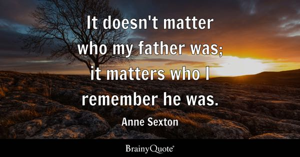It doesn't matter who my father was; it matters who I remember he was. - Anne Sexton