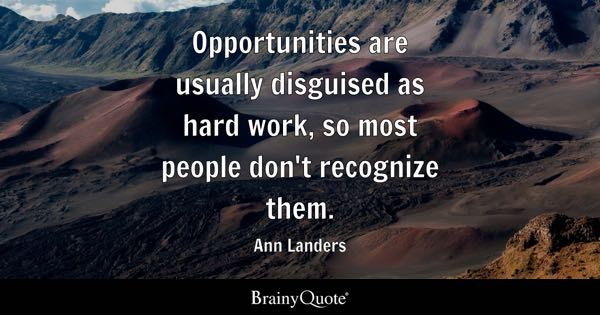 Opportunities are usually disguised as hard work, so most people don't recognize them. - Ann Landers