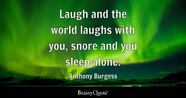 Laugh and the world laughs with you, snore and you sleep alone. - Anthony Burgess