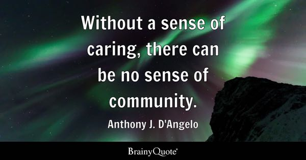 Without a sense of caring, there can be no sense of community. - Anthony J. D'Angelo