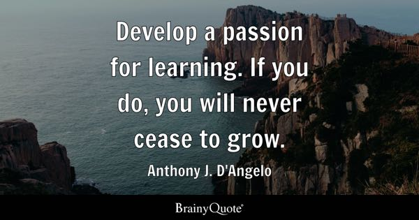 Develop a passion for learning. If you do, you will never cease to grow. - Anthony J. D'Angelo