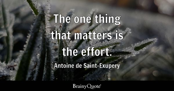 The one thing that matters is the effort. - Antoine de Saint-Exupery