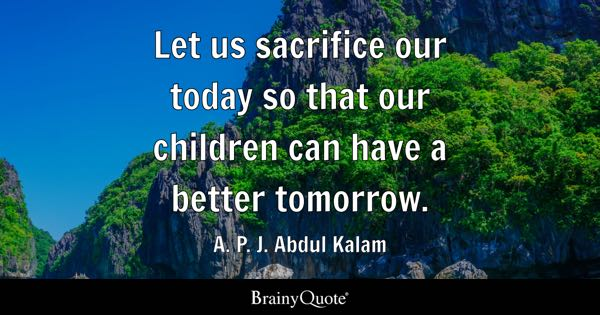 Let us sacrifice our today so that our children can have a better tomorrow. - A. P. J. Abdul Kalam