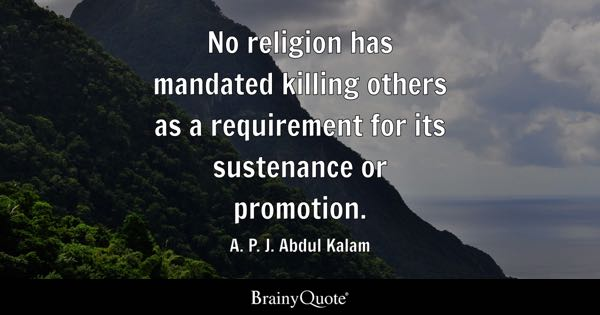 No religion has mandated killing others as a requirement for its sustenance or promotion. - A. P. J. Abdul Kalam
