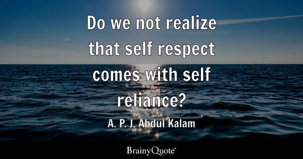 Do we not realize that self respect comes with self reliance? - A. P. J. Abdul Kalam