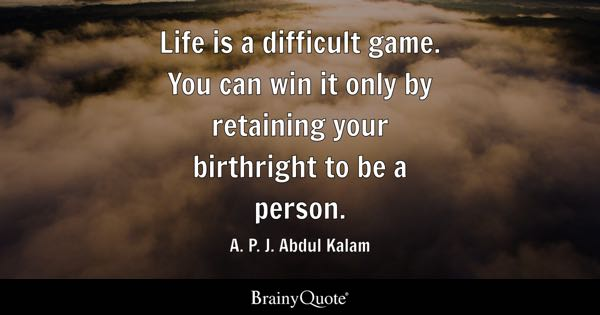 Life is a difficult game. You can win it only by retaining your birthright to be a person. - A. P. J. Abdul Kalam