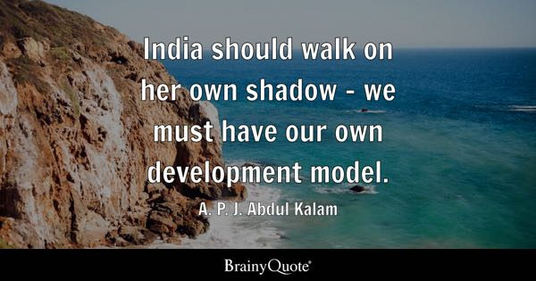 India should walk on her own shadow - we must have our own development model. - A. P. J. Abdul Kalam