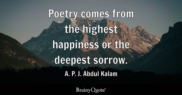 Poetry comes from the highest happiness or the deepest sorrow. - A. P. J. Abdul Kalam
