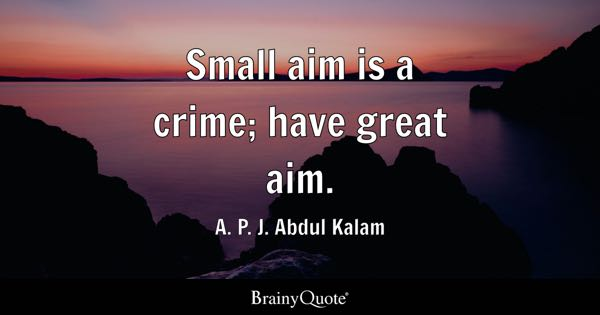 Small aim is a crime; have great aim. - A. P. J. Abdul Kalam