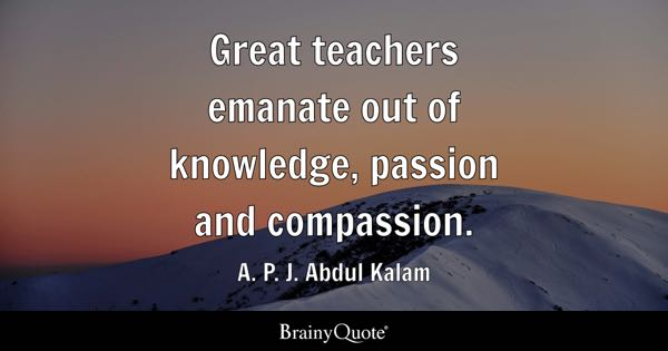 Great teachers emanate out of knowledge, passion and compassion. - A. P. J. Abdul Kalam